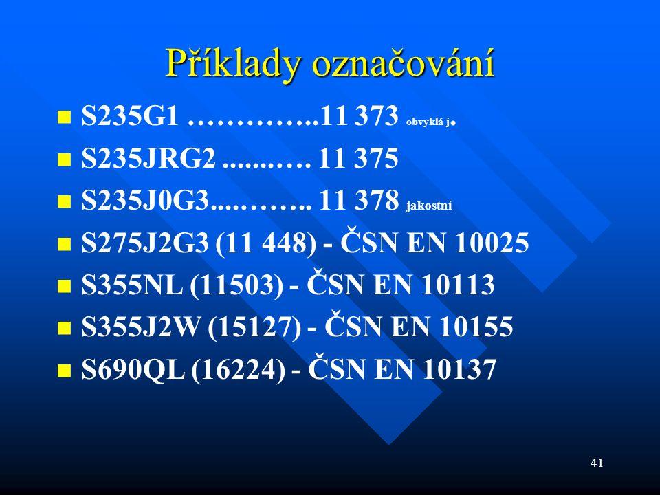 41 Příklady označování   S235G1 …………..11 373 obvyklá j.   S235JRG2.......…. 11 375   S235J0G3....…….. 11 378 jakostní   S275J2G3 (11 448) - ČS