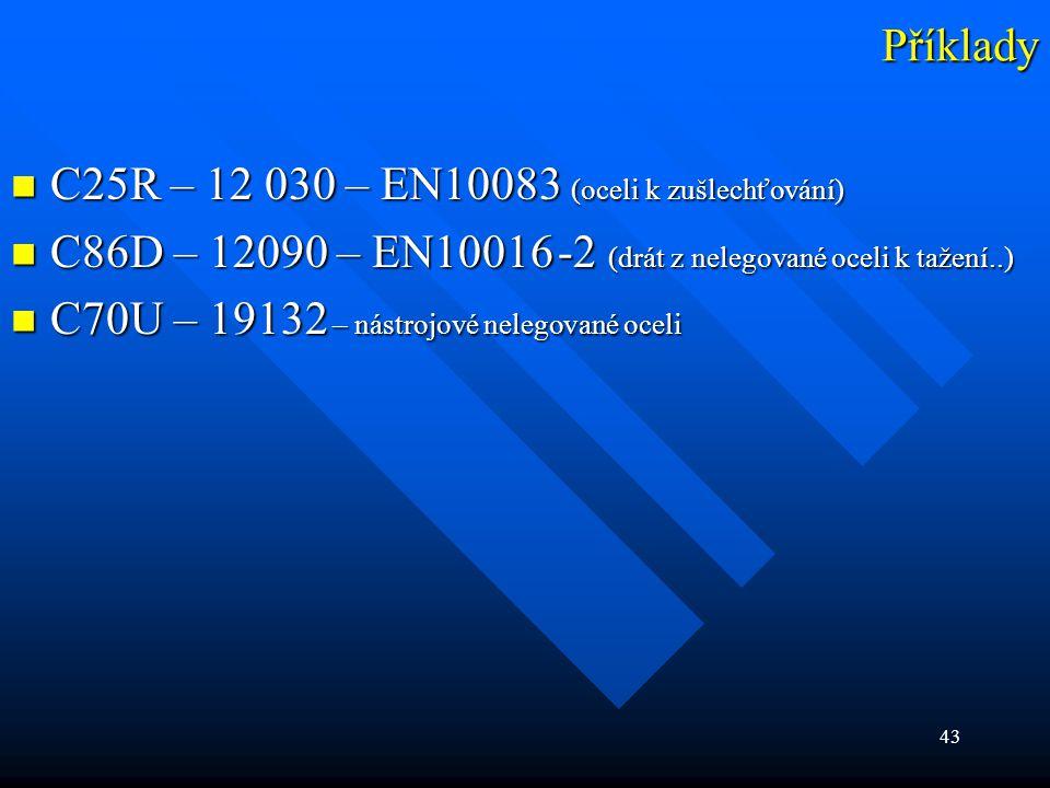 43 Příklady  C25R – 12 030 – EN10083 (oceli k zušlechťování)  C86D – 12090 – EN10016 -2 (drát z nelegované oceli k tažení..)  C70U – 19132 – nástro