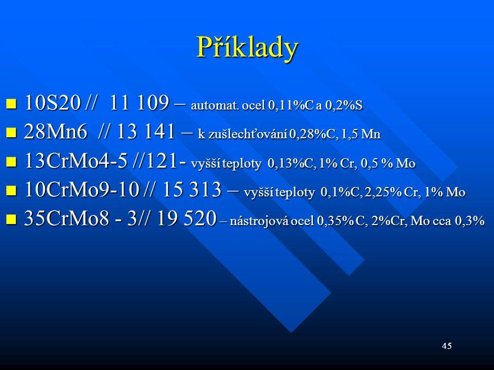 45 Příklady  10S20 // 11 109 – automat. ocel 0,11%C a 0,2%S  28Mn6 // 13 141 – k zušlechťování 0,28%C, 1,5 Mn  13CrMo4-5 //121- vyšší teploty 0,13%