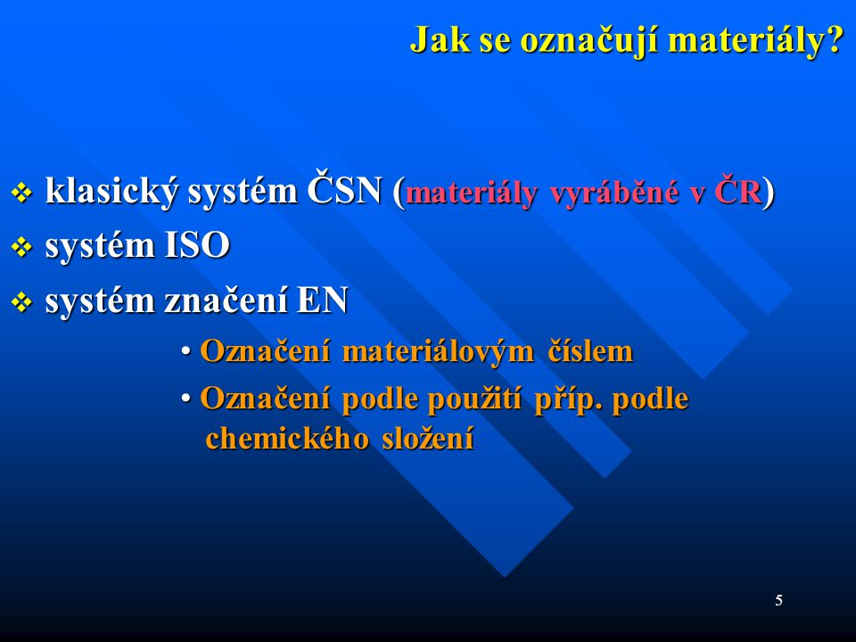 5 Jak se označují materiály?  klasický systém ČSN ( materiály vyráběné v ČR )  systém ISO  systém značení EN • Označení materiálovým číslem • Označ