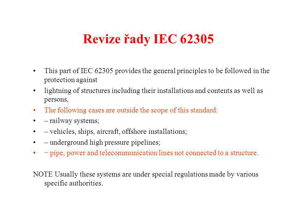 Revize řady IEC 62305 •This part of IEC 62305 provides the general principles to be followed in the protection against •lightning of structures including their installations and contents as well as persons, •The following cases are outside the scope of this standard: •– railway systems; •– vehicles, ships, aircraft, offshore installations; •– underground high pressure pipelines; •− pipe, power and telecommunication lines not connected to a structure.