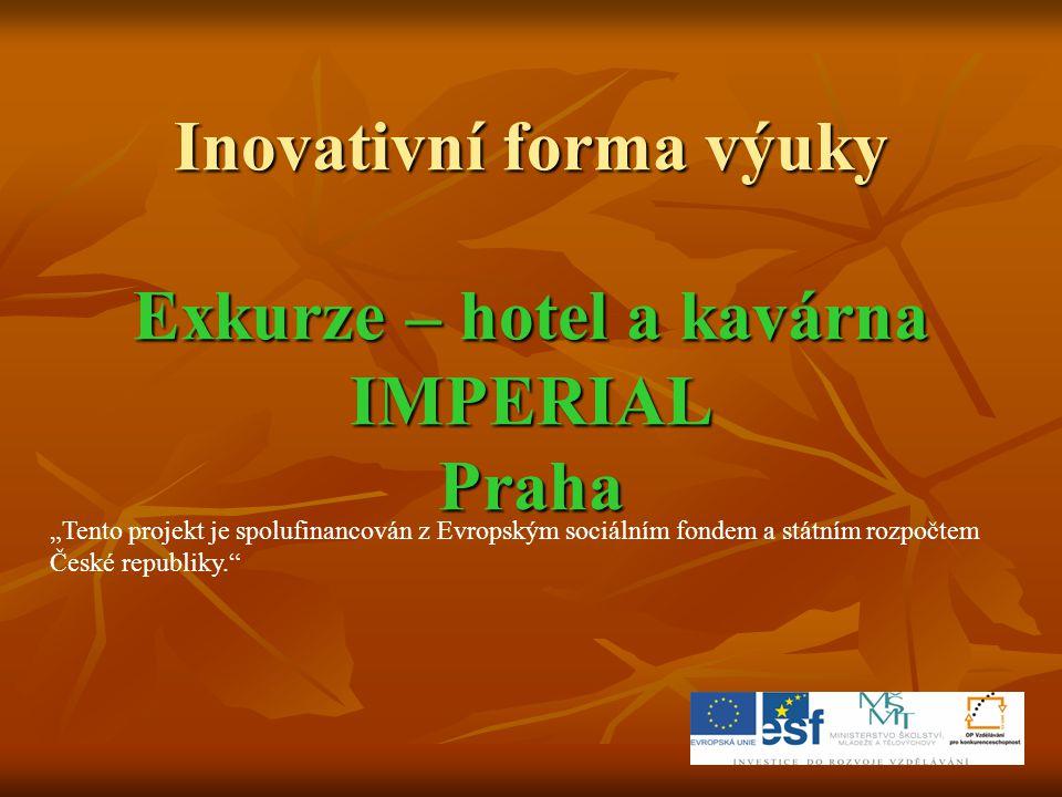 """Inovativní forma výuky Exkurze – hotel a kavárna IMPERIAL Praha """"Tento projekt je spolufinancován z Evropským sociálním fondem a státním rozpočtem Čes"""