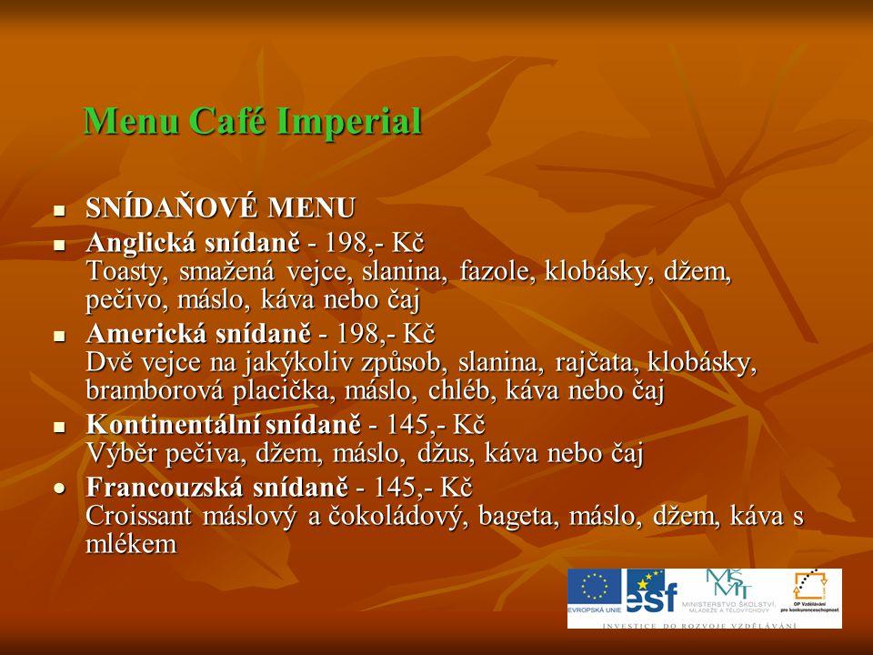 Menu Café Imperial Menu Café Imperial  SNÍDAŇOVÉ MENU  Anglická snídaně - 198,- Kč Toasty, smažená vejce, slanina, fazole, klobásky, džem, pečivo, m