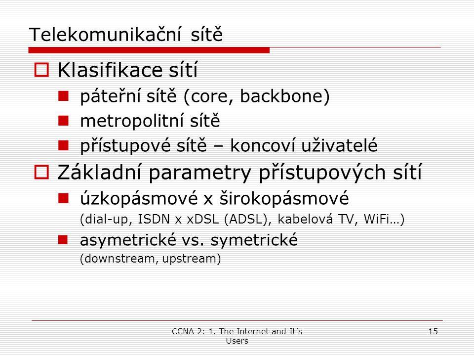 CCNA 2: 1. The Internet and It´s Users 15 Telekomunikační sítě  Klasifikace sítí  páteřní sítě (core, backbone)  metropolitní sítě  přístupové sít