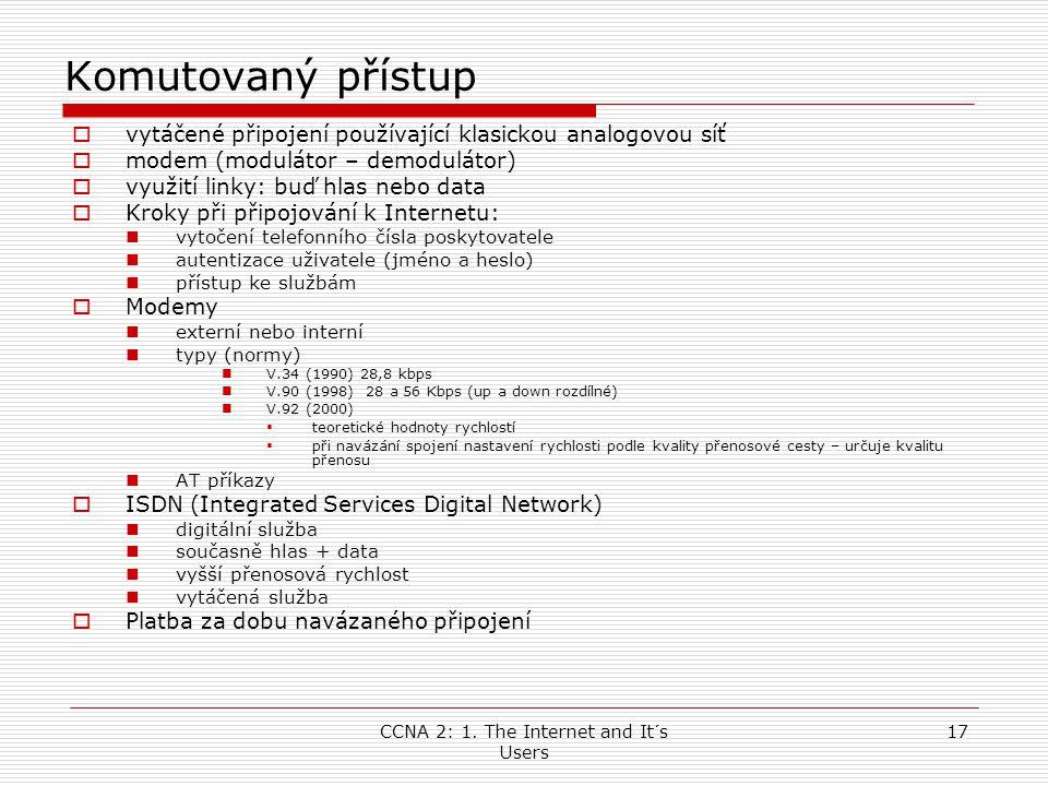 CCNA 2: 1. The Internet and It´s Users 17 Komutovaný přístup  vytáčené připojení používající klasickou analogovou síť  modem (modulátor – demoduláto