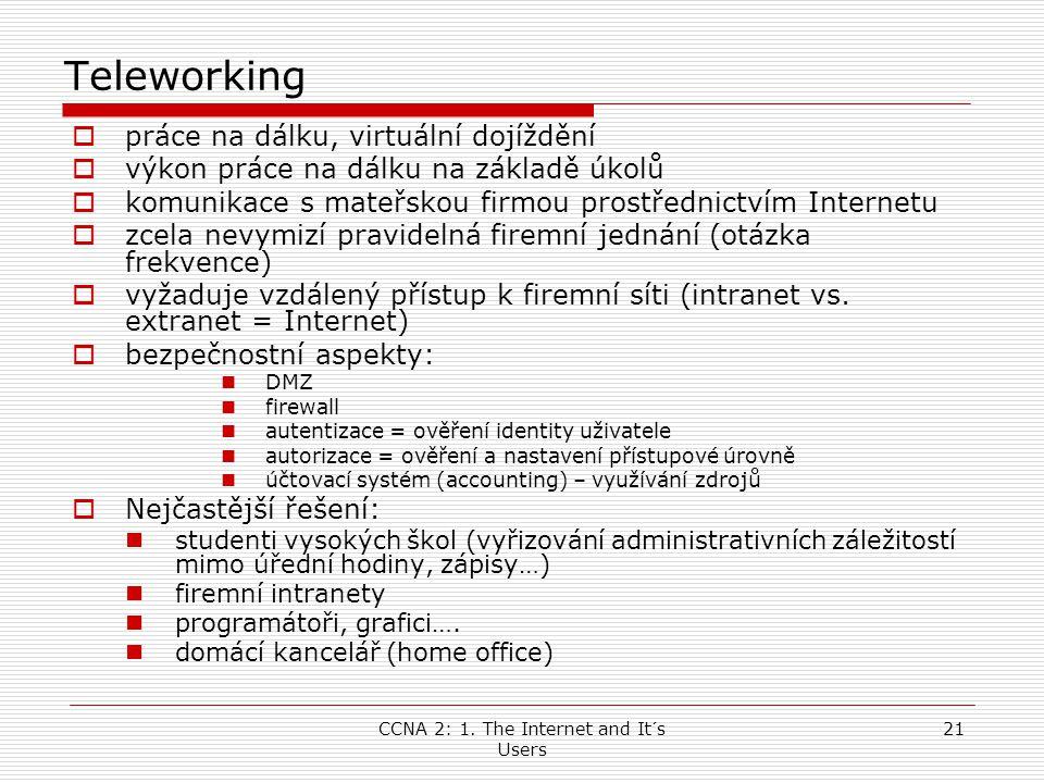 CCNA 2: 1. The Internet and It´s Users 21 Teleworking  práce na dálku, virtuální dojíždění  výkon práce na dálku na základě úkolů  komunikace s mat