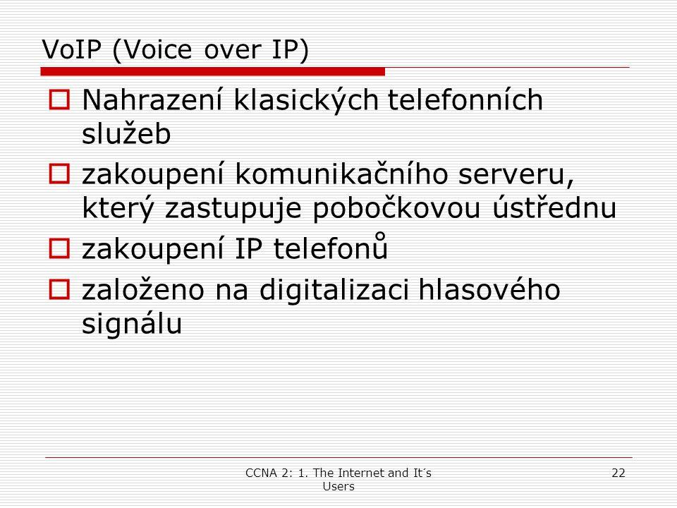 CCNA 2: 1. The Internet and It´s Users 22 VoIP (Voice over IP)  Nahrazení klasických telefonních služeb  zakoupení komunikačního serveru, který zast
