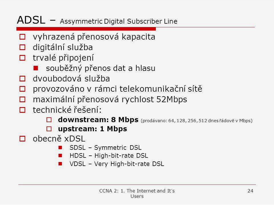 CCNA 2: 1. The Internet and It´s Users 24 ADSL – Assymmetric Digital Subscriber Line  vyhrazená přenosová kapacita  digitální služba  trvalé připoj