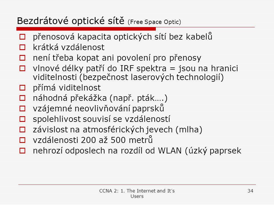 CCNA 2: 1. The Internet and It´s Users 34 Bezdrátové optické sítě (Free Space Optic)  přenosová kapacita optických sítí bez kabelů  krátká vzdálenos