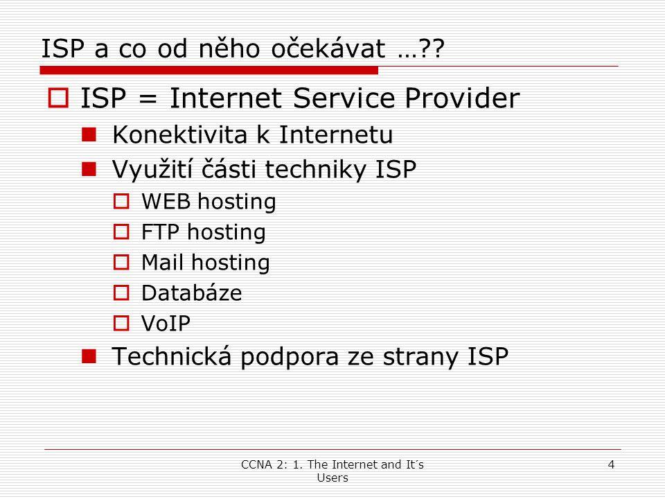 CCNA 2: 1. The Internet and It´s Users 4 ISP a co od něho očekávat …??  ISP = Internet Service Provider  Konektivita k Internetu  Využití části tec