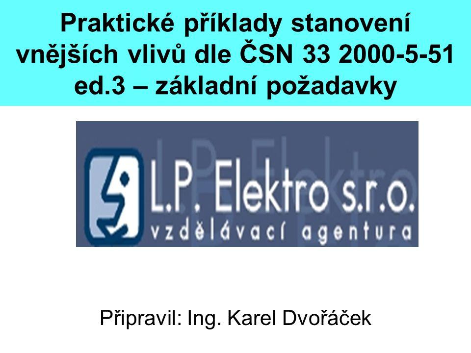 Praktické příklady stanovení vnějších vlivů dle ČSN 33 2000-5-51 ed.3 – základní požadavky Připravil: Ing. Karel Dvořáček