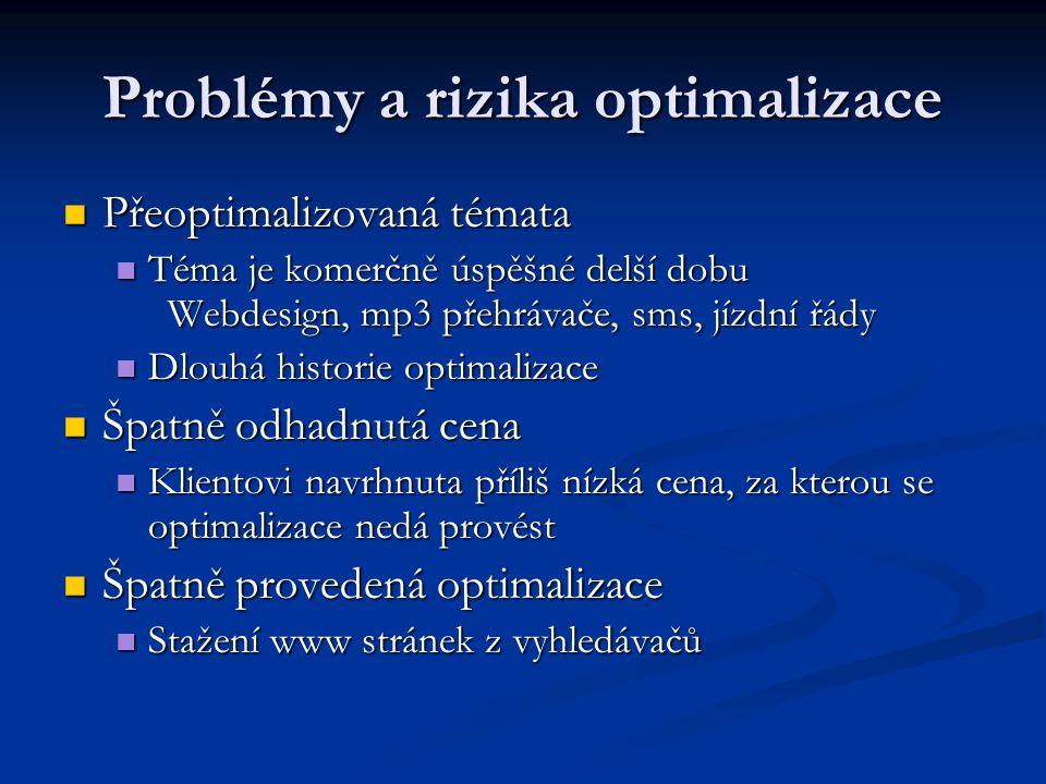 Problémy a rizika optimalizace  Přeoptimalizovaná témata  Téma je komerčně úspěšné delší dobu Webdesign, mp3 přehrávače, sms, jízdní řády  Dlouhá historie optimalizace  Špatně odhadnutá cena  Klientovi navrhnuta příliš nízká cena, za kterou se optimalizace nedá provést  Špatně provedená optimalizace  Stažení www stránek z vyhledávačů