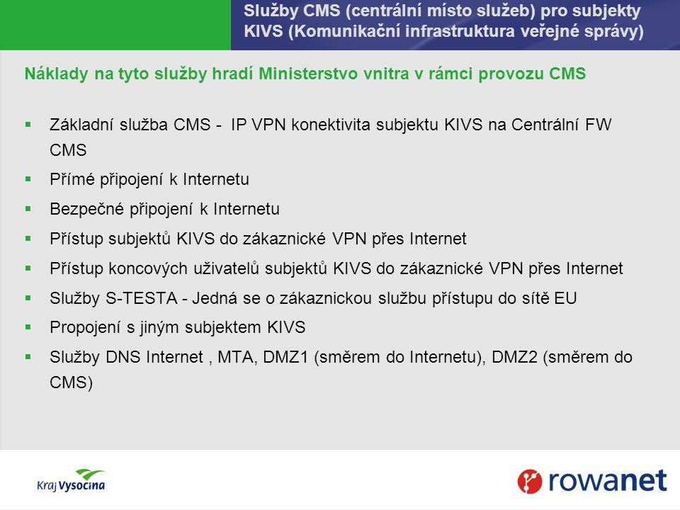 Služby CMS (centrální místo služeb) pro subjekty KIVS (Komunikační infrastruktura veřejné správy) Náklady na tyto služby hradí Ministerstvo vnitra v rámci provozu CMS  Základní služba CMS - IP VPN konektivita subjektu KIVS na Centrální FW CMS  Přímé připojení k Internetu  Bezpečné připojení k Internetu  Přístup subjektů KIVS do zákaznické VPN přes Internet  Přístup koncových uživatelů subjektů KIVS do zákaznické VPN přes Internet  Služby S-TESTA - Jedná se o zákaznickou službu přístupu do sítě EU  Propojení s jiným subjektem KIVS  Služby DNS Internet, MTA, DMZ1 (směrem do Internetu), DMZ2 (směrem do CMS)