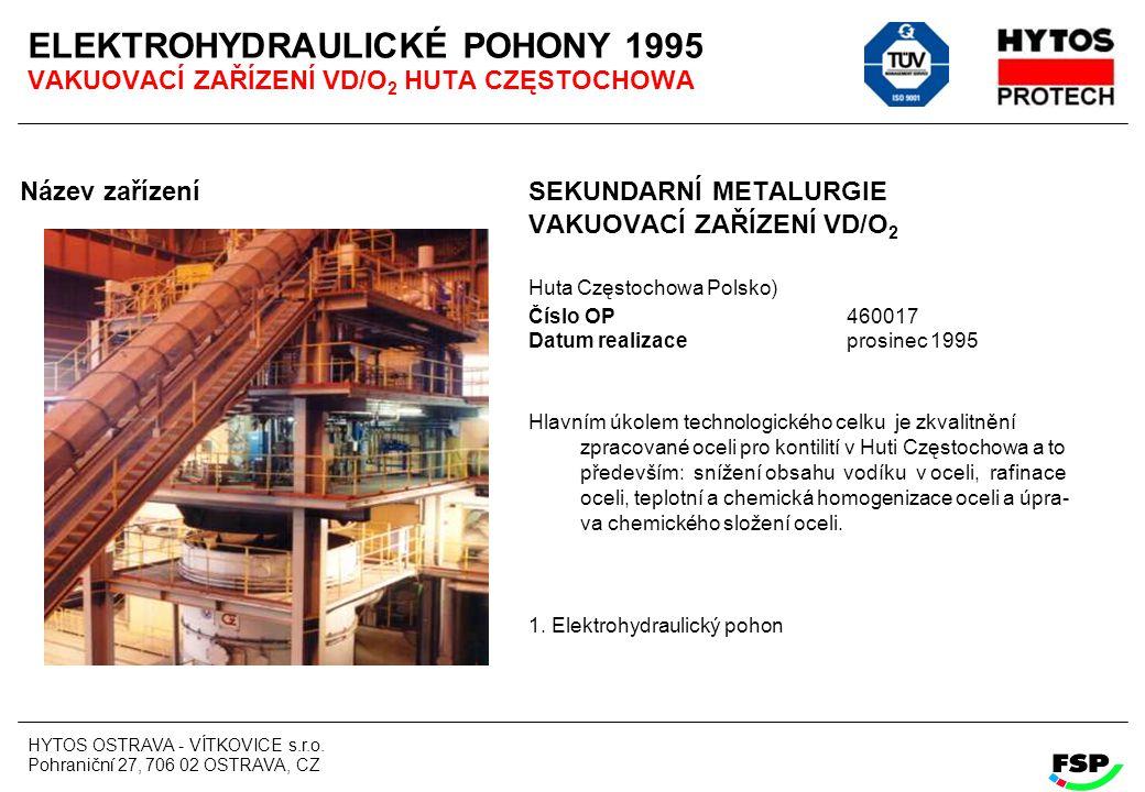 HYTOS OSTRAVA - VÍTKOVICE s.r.o. Pohraniční 27, 706 02 OSTRAVA, CZ ELEKTROHYDRAULICKÉ POHONY 1995 VAKUOVACÍ ZAŘÍZENÍ VD/O 2 HUTA CZĘSTOCHOWA Název zař