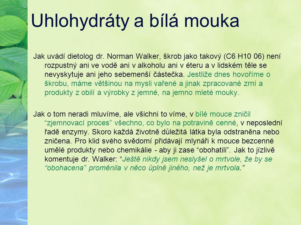 Uhlohydráty a bílá mouka Jak uvádí dietolog dr. Norman Walker, škrob jako takový (C6 H10 06) není rozpustný ani ve vodě ani v alkoholu ani v éteru a v