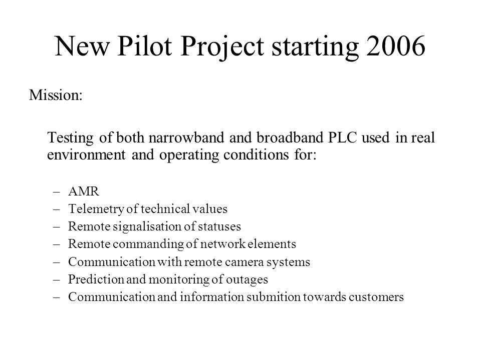 New Pilot Project starting 2006 Mission: Testing of both narrowband and broadband PLC used in real environment and operating conditions for: –AMR –Tel