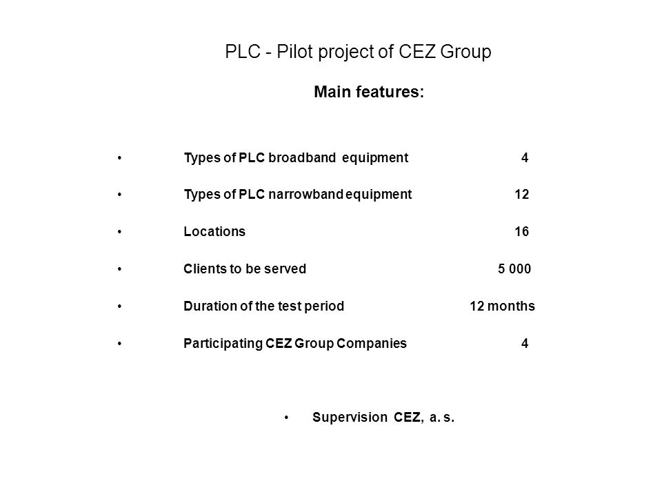 PLC - Pilot project of CEZ Group Main features: •Types of PLC broadband equipment 4 •Types of PLC narrowband equipment 12 •Locations 16 •Clients to be
