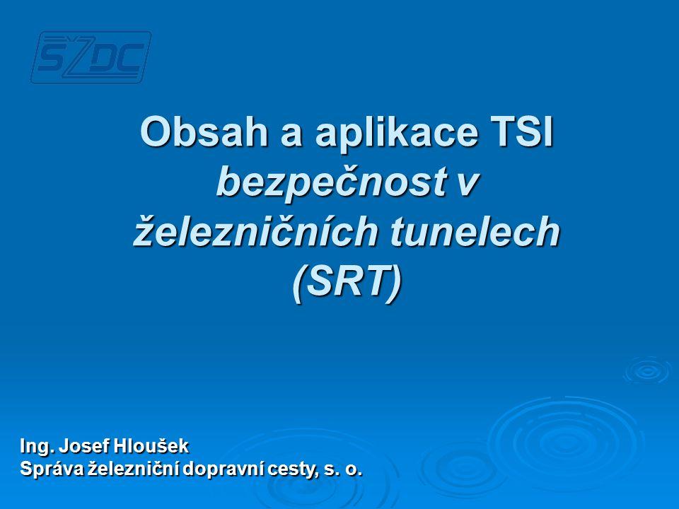 PODKLADY PRO ZPRACOVÁNÍ TSI – Bezpečnost v železničních tunelech (SRT) • Doporučení víceprofilové skupiny expertů pro bezpečnost v železničních tunelech (UNECE) • Směrnice Mezinárodní železniční unie (UIC): CODE 779-9 Bezpečnost v železničních tunelech (nejucelenější přehled možných opatření) Oba materiály jsou na rozdíl od TSI SRT doporučeními.