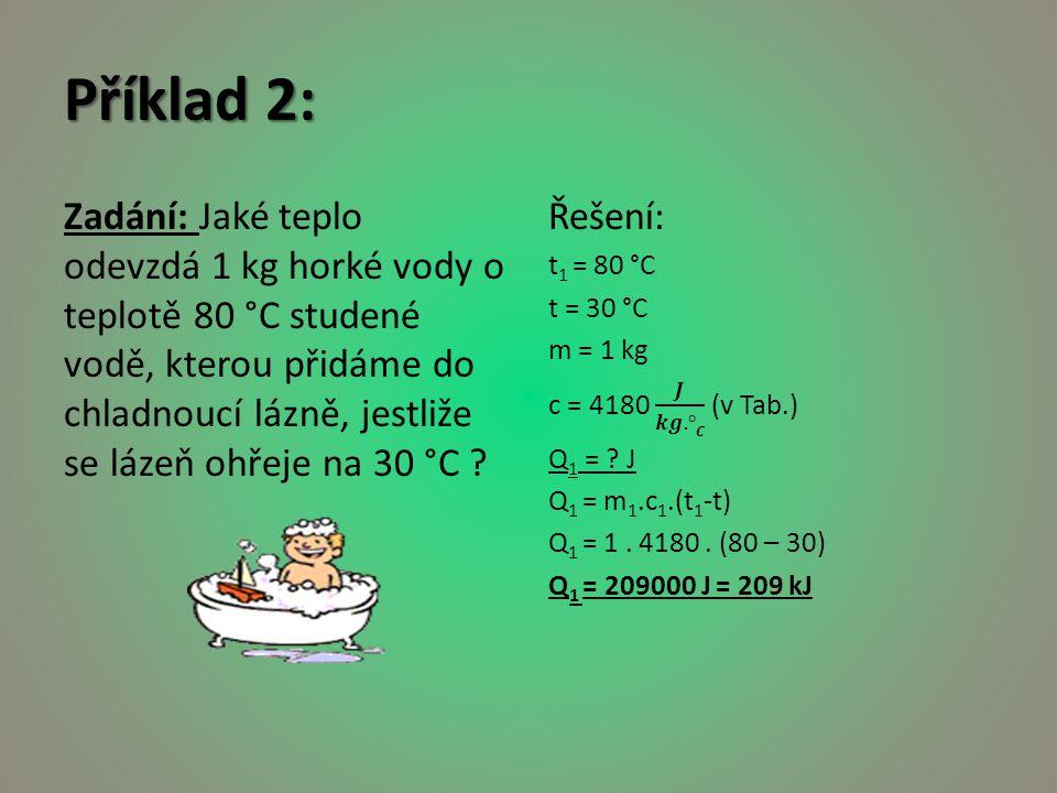 Příklad 2: Zadání: Jaké teplo odevzdá 1 kg horké vody o teplotě 80 °C studené vodě, kterou přidáme do chladnoucí lázně, jestliže se lázeň ohřeje na 30