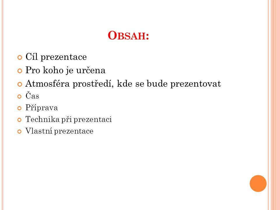 O BSAH : Cíl prezentace Pro koho je určena Atmosféra prostředí, kde se bude prezentovat Čas Příprava Technika při prezentaci Vlastní prezentace