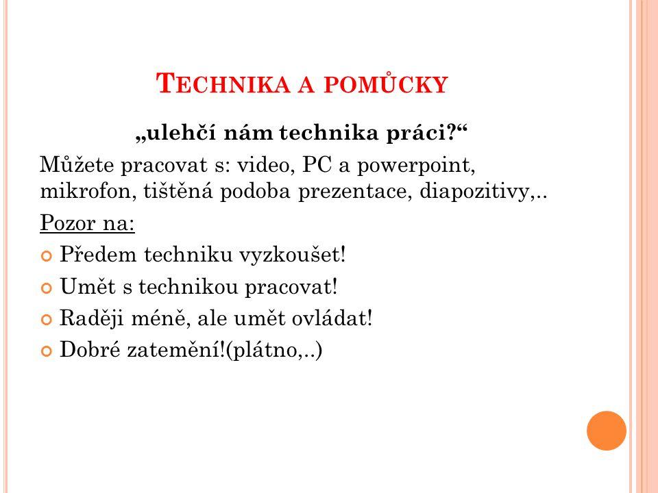 """T ECHNIKA A POMŮCKY """"ulehčí nám technika práci?"""" Můžete pracovat s: video, PC a powerpoint, mikrofon, tištěná podoba prezentace, diapozitivy,.. Pozor"""