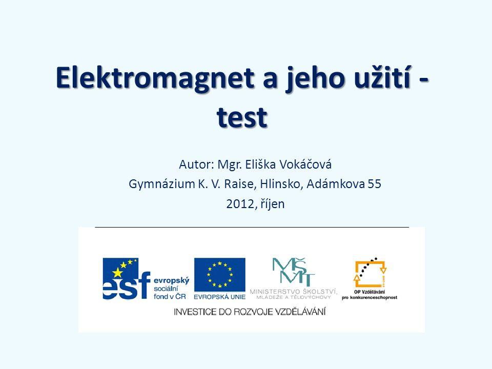 Elektromagnet a jeho užití - test Autor: Mgr. Eliška Vokáčová Gymnázium K. V. Raise, Hlinsko, Adámkova 55 2012, říjen