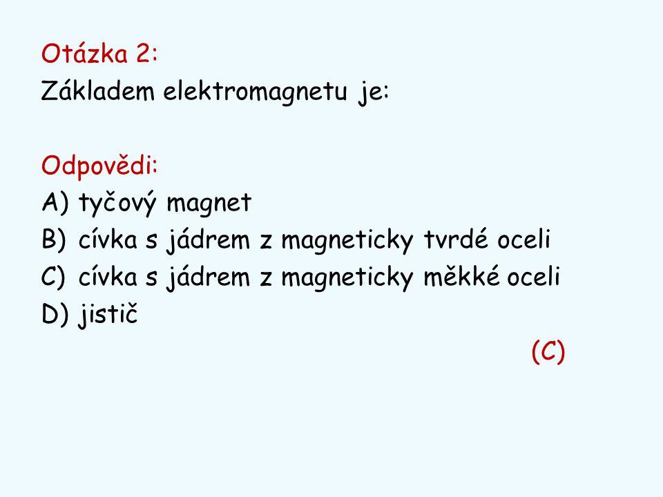 Otázka 2: Základem elektromagnetu je: Odpovědi: A)tyčový magnet B)cívka s jádrem z magneticky tvrdé oceli C)cívka s jádrem z magneticky měkké oceli D)