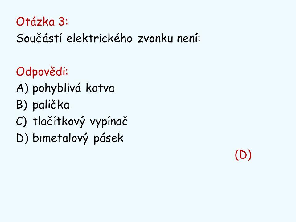 Otázka 3: Součástí elektrického zvonku není: Odpovědi: A)pohyblivá kotva B)palička C)tlačítkový vypínač D)bimetalový pásek (D)