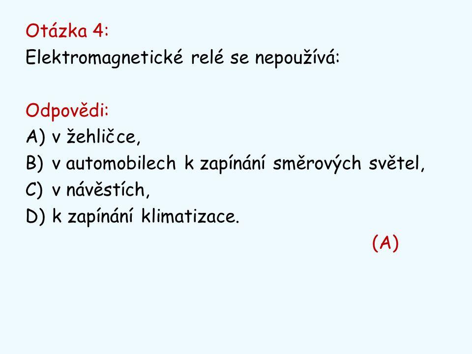 Otázka 4: Elektromagnetické relé se nepoužívá: Odpovědi: A)v žehličce, B)v automobilech k zapínání směrových světel, C)v návěstích, D)k zapínání klima