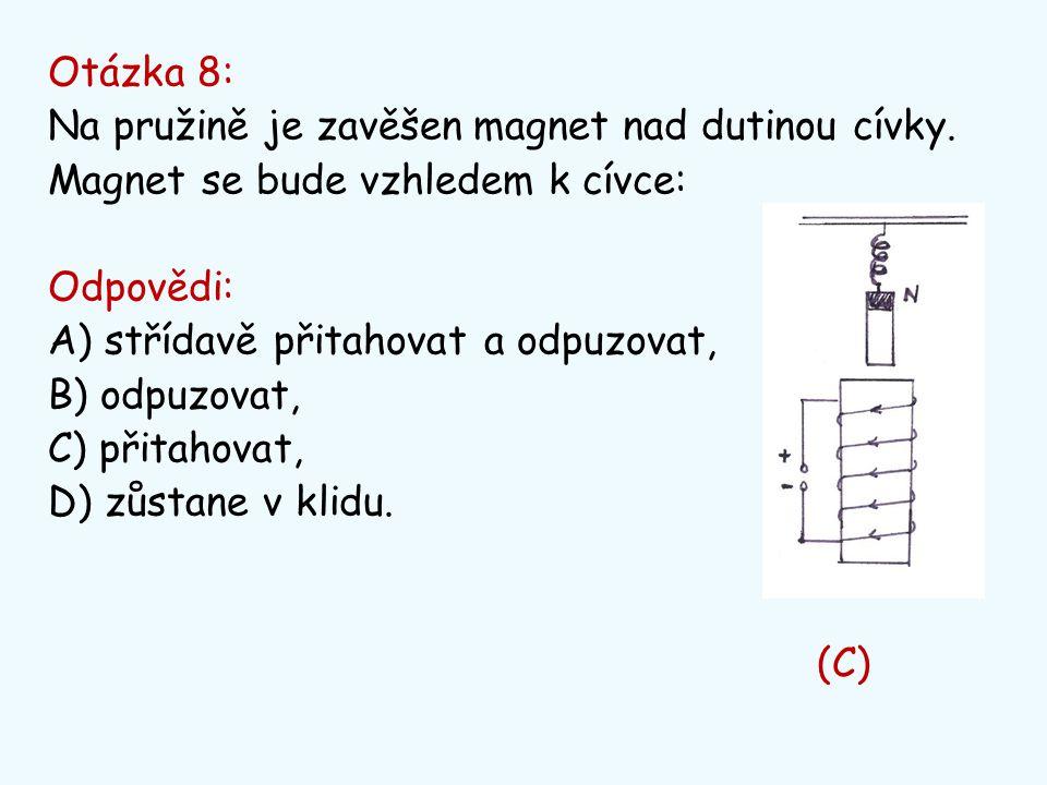 Otázka 8: Na pružině je zavěšen magnet nad dutinou cívky. Magnet se bude vzhledem k cívce: Odpovědi: A) střídavě přitahovat a odpuzovat, B) odpuzovat,