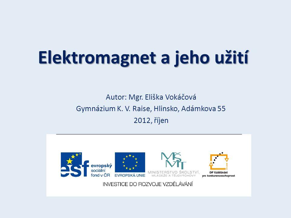 Elektromagnet a jeho užití Autor: Mgr. Eliška Vokáčová Gymnázium K. V. Raise, Hlinsko, Adámkova 55 2012, říjen
