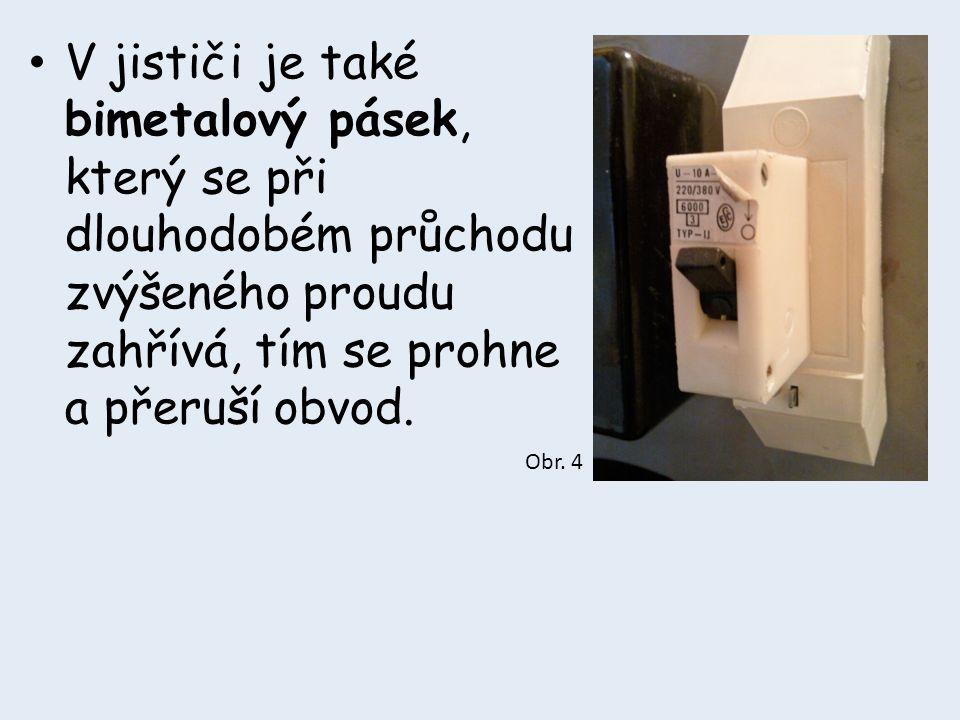 • V jističi je také bimetalový pásek, který se při dlouhodobém průchodu zvýšeného proudu zahřívá, tím se prohne a přeruší obvod. Obr. 4