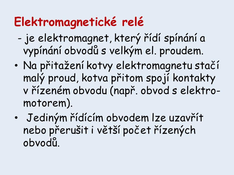 Elektromagnetické relé - je elektromagnet, který řídí spínání a vypínání obvodů s velkým el. proudem. • Na přitažení kotvy elektromagnetu stačí malý p