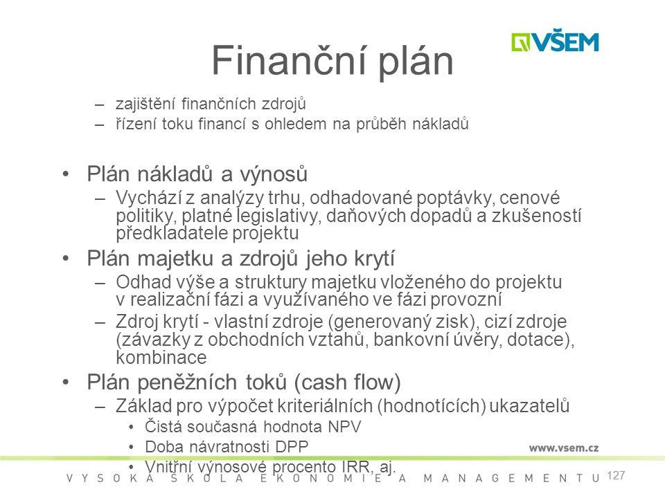 127 Finanční plán –zajištění finančních zdrojů –řízení toku financí s ohledem na průběh nákladů •Plán nákladů a výnosů –Vychází z analýzy trhu, odhadované poptávky, cenové politiky, platné legislativy, daňových dopadů a zkušeností předkladatele projektu •Plán majetku a zdrojů jeho krytí –Odhad výše a struktury majetku vloženého do projektu v realizační fázi a využívaného ve fázi provozní –Zdroj krytí - vlastní zdroje (generovaný zisk), cizí zdroje (závazky z obchodních vztahů, bankovní úvěry, dotace), kombinace •Plán peněžních toků (cash flow) –Základ pro výpočet kriteriálních (hodnotících) ukazatelů •Čistá současná hodnota NPV •Doba návratnosti DPP •Vnitřní výnosové procento IRR, aj.