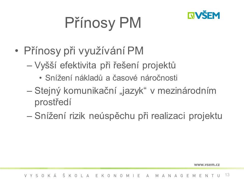 """13 Přínosy PM •Přínosy při využívání PM –Vyšší efektivita při řešení projektů •Snížení nákladů a časové náročnosti –Stejný komunikační """"jazyk v mezinárodním prostředí –Snížení rizik neúspěchu při realizaci projektu"""