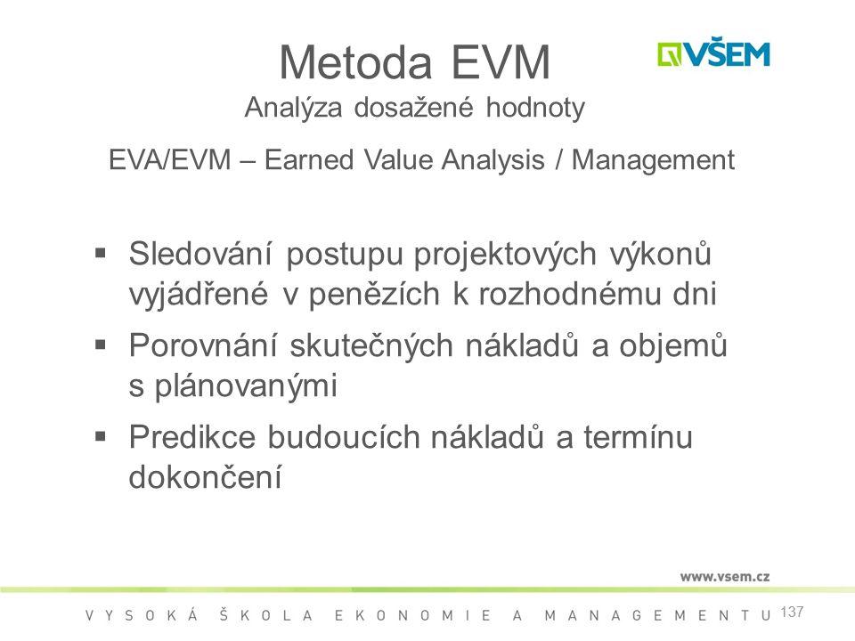 137 Metoda EVM Analýza dosažené hodnoty EVA/EVM – Earned Value Analysis / Management  Sledování postupu projektových výkonů vyjádřené v penězích k rozhodnému dni  Porovnání skutečných nákladů a objemů s plánovanými  Predikce budoucích nákladů a termínu dokončení