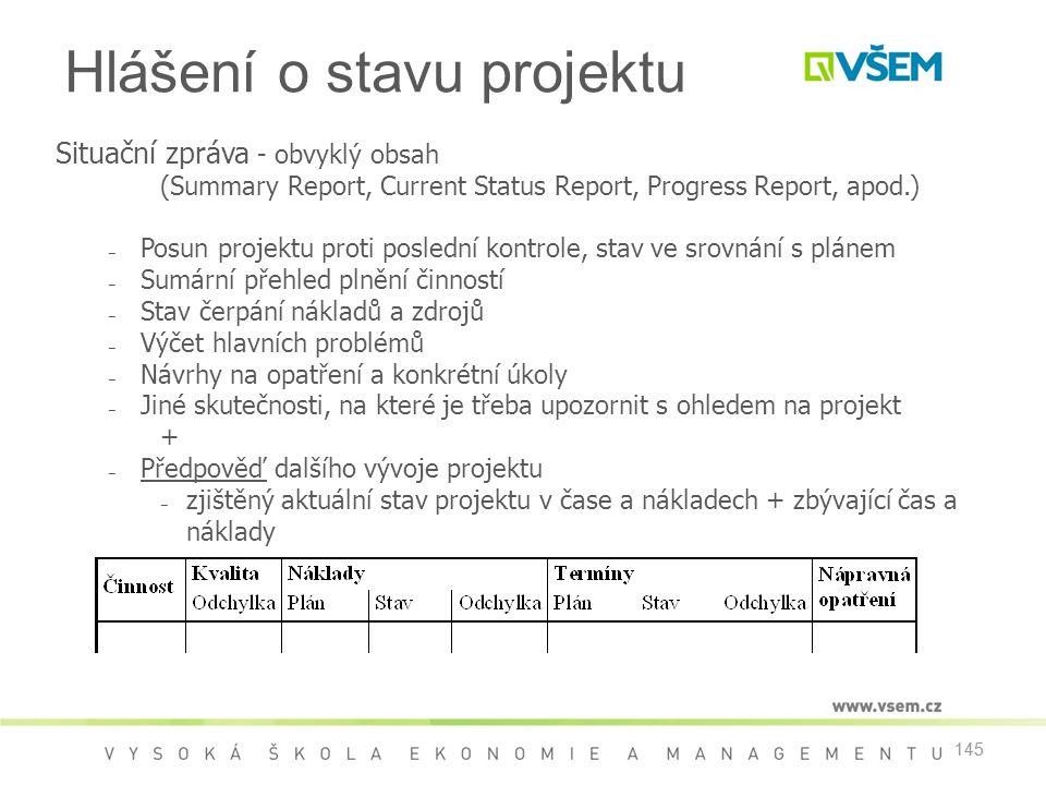 145 Situační zpráva - obvyklý obsah (Summary Report, Current Status Report, Progress Report, apod.) ‒ Posun projektu proti poslední kontrole, stav ve srovnání s plánem ‒ Sumární přehled plnění činností ‒ Stav čerpání nákladů a zdrojů ‒ Výčet hlavních problémů ‒ Návrhy na opatření a konkrétní úkoly ‒ Jiné skutečnosti, na které je třeba upozornit s ohledem na projekt + ‒ Předpověď dalšího vývoje projektu ‒ zjištěný aktuální stav projektu v čase a nákladech + zbývající čas a náklady Hlášení o stavu projektu