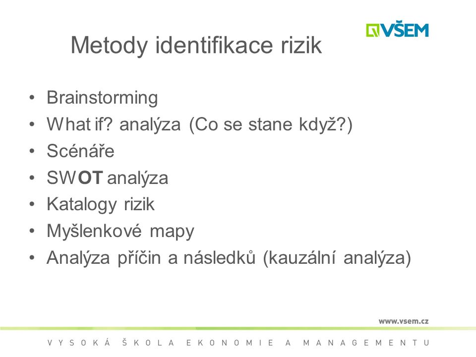 Metody identifikace rizik •Brainstorming •What if? analýza (Co se stane když?) •Scénáře •SWOT analýza •Katalogy rizik •Myšlenkové mapy •Analýza příčin