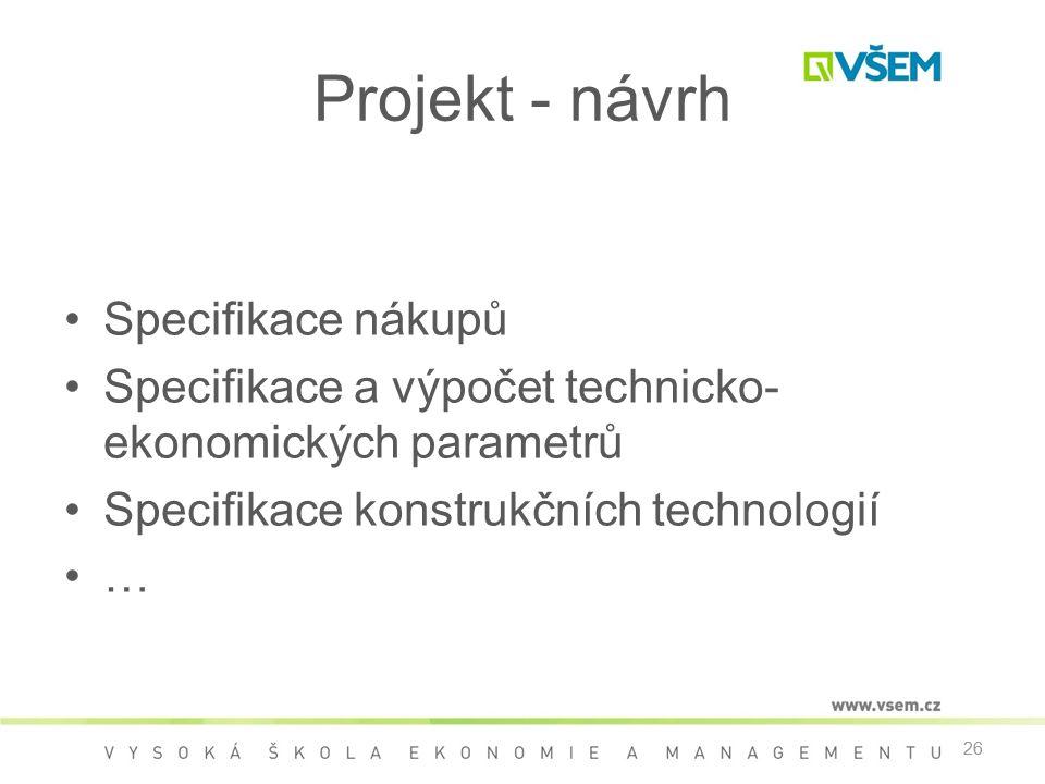 26 Projekt - návrh •Specifikace nákupů •Specifikace a výpočet technicko- ekonomických parametrů •Specifikace konstrukčních technologií •… 26