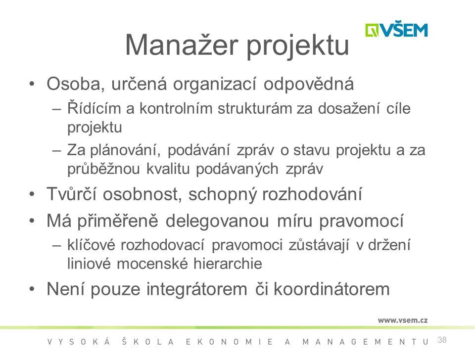 38 Manažer projektu •Osoba, určená organizací odpovědná –Řídícím a kontrolním strukturám za dosažení cíle projektu –Za plánování, podávání zpráv o stavu projektu a za průběžnou kvalitu podávaných zpráv •Tvůrčí osobnost, schopný rozhodování •Má přiměřeně delegovanou míru pravomocí –klíčové rozhodovací pravomoci zůstávají v držení liniové mocenské hierarchie •Není pouze integrátorem či koordinátorem