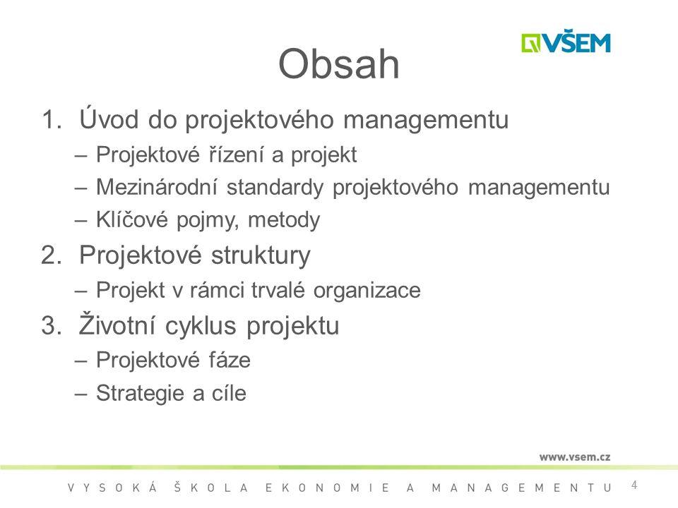 4 Obsah 1.Úvod do projektového managementu –Projektové řízení a projekt –Mezinárodní standardy projektového managementu –Klíčové pojmy, metody 2.Projektové struktury –Projekt v rámci trvalé organizace 3.Životní cyklus projektu –Projektové fáze –Strategie a cíle 4