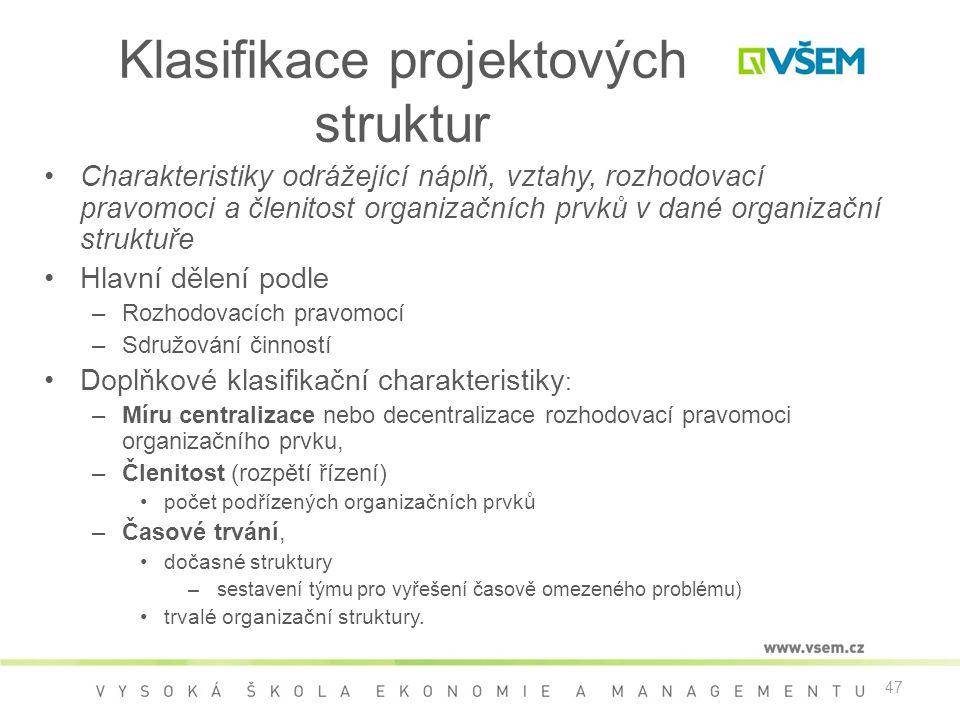 47 Klasifikace projektových struktur •Charakteristiky odrážející náplň, vztahy, rozhodovací pravomoci a členitost organizačních prvků v dané organizační struktuře •Hlavní dělení podle –Rozhodovacích pravomocí –Sdružování činností •Doplňkové klasifikační charakteristiky : –Míru centralizace nebo decentralizace rozhodovací pravomoci organizačního prvku, –Členitost (rozpětí řízení) •počet podřízených organizačních prvků –Časové trvání, •dočasné struktury – sestavení týmu pro vyřešení časově omezeného problému) •trvalé organizační struktury.