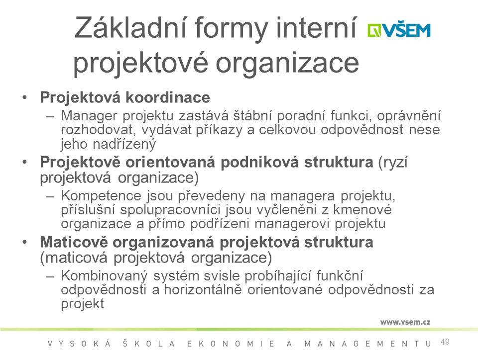 49 Základní formy interní projektové organizace •Projektová koordinace –Manager projektu zastává štábní poradní funkci, oprávnění rozhodovat, vydávat příkazy a celkovou odpovědnost nese jeho nadřízený •Projektově orientovaná podniková struktura (ryzí projektová organizace) –Kompetence jsou převedeny na managera projektu, příslušní spolupracovníci jsou vyčleněni z kmenové organizace a přímo podřízeni managerovi projektu •Maticově organizovaná projektová struktura (maticová projektová organizace) –Kombinovaný systém svisle probíhající funkční odpovědnosti a horizontálně orientované odpovědnosti za projekt