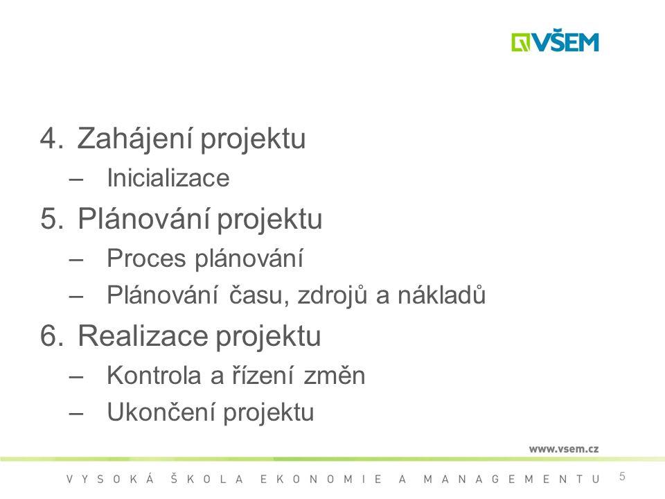 5 4.Zahájení projektu –Inicializace 5.Plánování projektu –Proces plánování –Plánování času, zdrojů a nákladů 6.Realizace projektu –Kontrola a řízení změn –Ukončení projektu 5