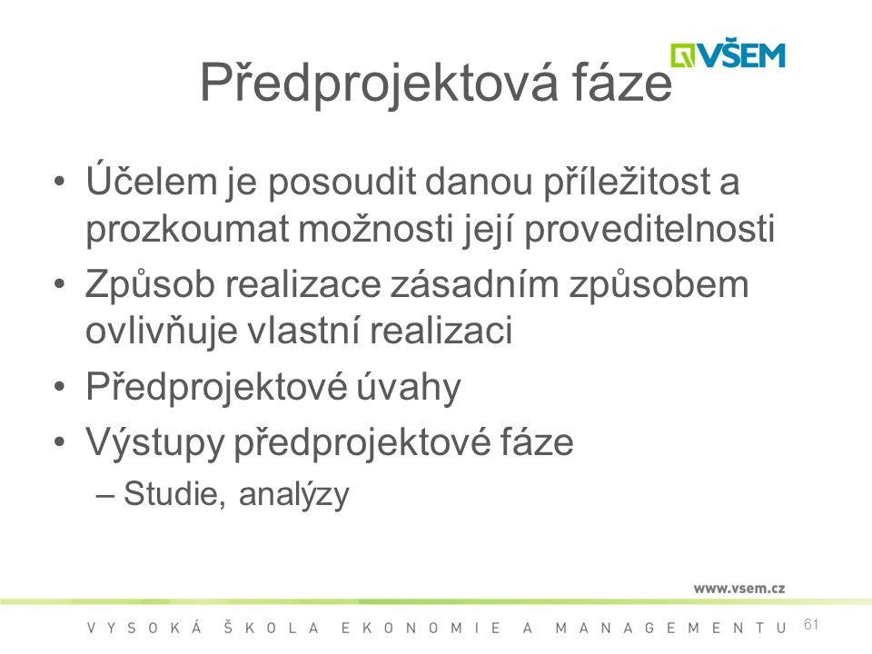 61 Předprojektová fáze •Účelem je posoudit danou příležitost a prozkoumat možnosti její proveditelnosti •Způsob realizace zásadním způsobem ovlivňuje vlastní realizaci •Předprojektové úvahy •Výstupy předprojektové fáze –Studie, analýzy