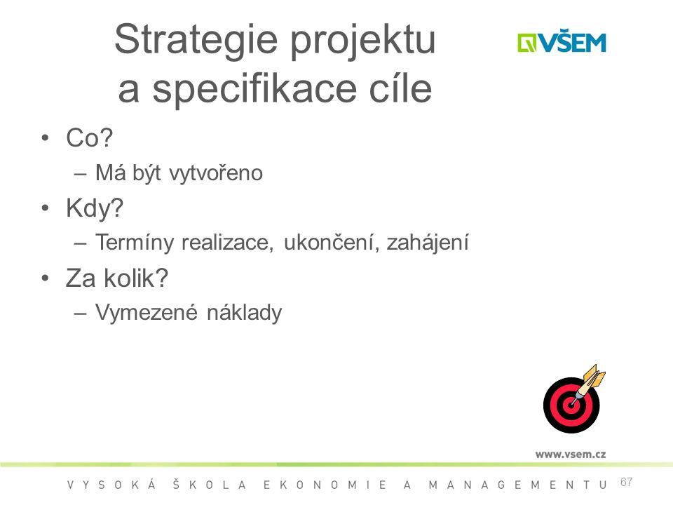 67 Strategie projektu a specifikace cíle •Co? –Má být vytvořeno •Kdy? –Termíny realizace, ukončení, zahájení •Za kolik? –Vymezené náklady