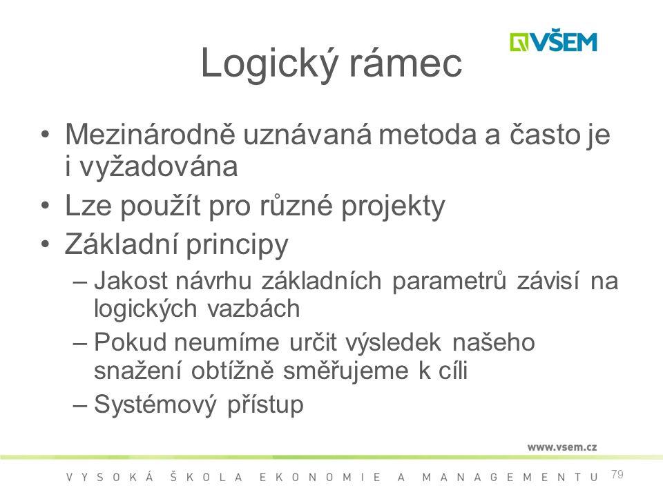79 Logický rámec •Mezinárodně uznávaná metoda a často je i vyžadována •Lze použít pro různé projekty •Základní principy –Jakost návrhu základních parametrů závisí na logických vazbách –Pokud neumíme určit výsledek našeho snažení obtížně směřujeme k cíli –Systémový přístup
