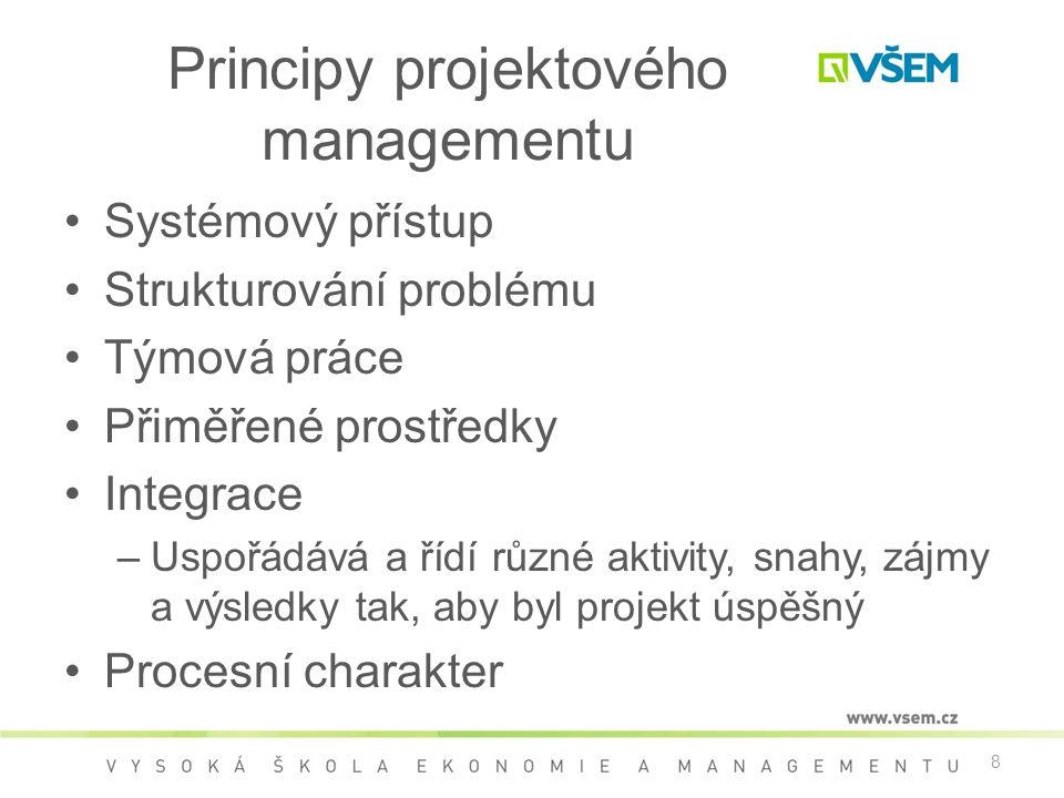 8 Principy projektového managementu •Systémový přístup •Strukturování problému •Týmová práce •Přiměřené prostředky •Integrace –Uspořádává a řídí různé aktivity, snahy, zájmy a výsledky tak, aby byl projekt úspěšný •Procesní charakter