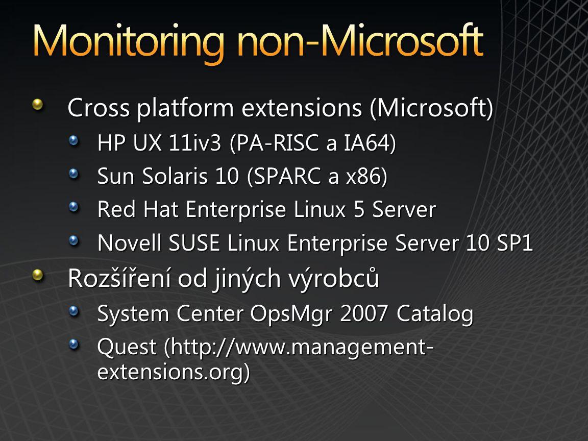 Cross platform extensions (Microsoft) HP UX 11iv3 (PA-RISC a IA64) Sun Solaris 10 (SPARC a x86) Red Hat Enterprise Linux 5 Server Novell SUSE Linux Enterprise Server 10 SP1 Rozšíření od jiných výrobců System Center OpsMgr 2007 Catalog Quest (http://www.management- extensions.org)