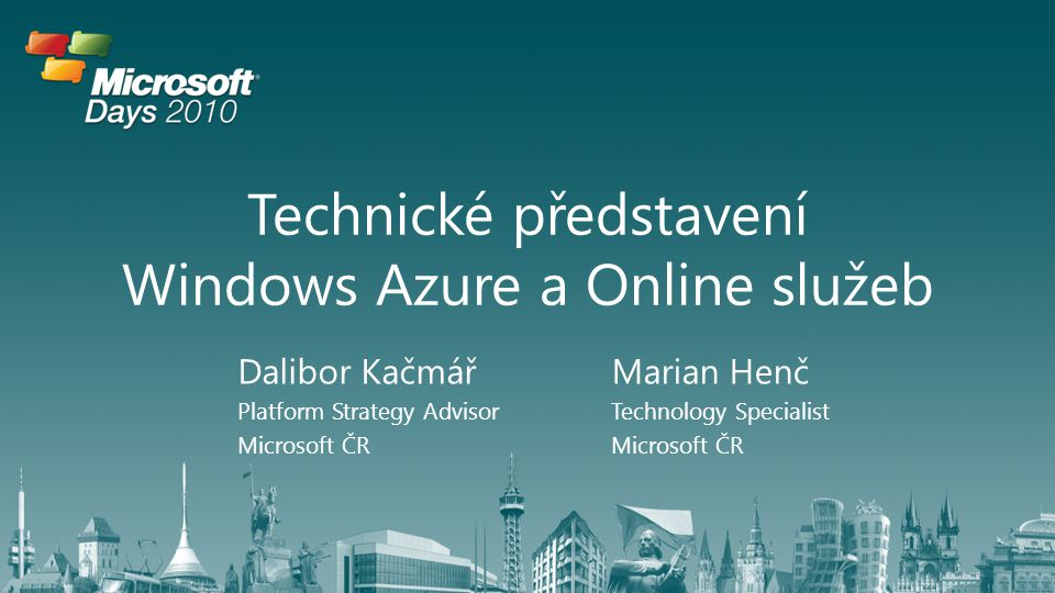 Technické představení Windows Azure a Online služeb Dalibor Kačmář Platform Strategy Advisor Microsoft ČR Marian Henč Technology Specialist Microsoft